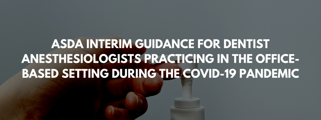 ASDA Interim Guidance For Dentist Anesthesiologists Practicing In The Office-Based Setting During The COVID-19 Pandemic